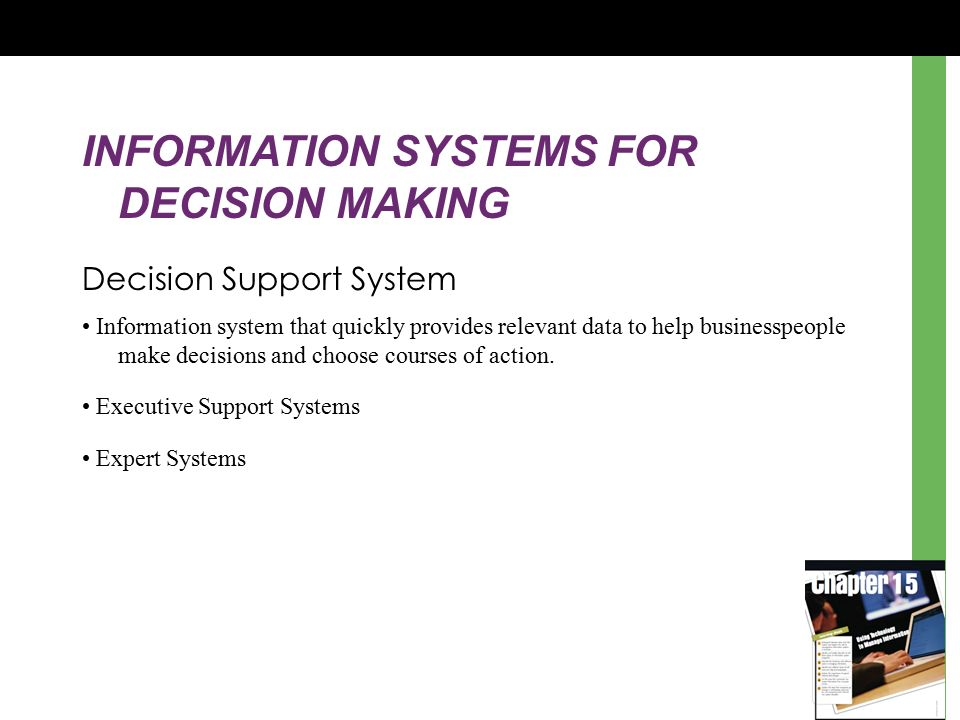 INFORMATION SYSTEMS FOR DECISION MAKING Decision Support System Information system that quickly provides relevant data to help businesspeople make decisions and choose courses of action.