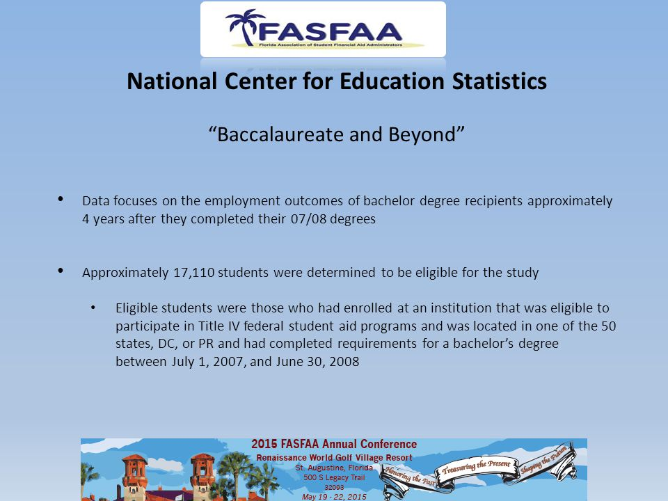 National Center for Education Statistics Baccalaureate and Beyond Data focuses on the employment outcomes of bachelor degree recipients approximately 4 years after they completed their 07/08 degrees Approximately 17,110 students were determined to be eligible for the study Eligible students were those who had enrolled at an institution that was eligible to participate in Title IV federal student aid programs and was located in one of the 50 states, DC, or PR and had completed requirements for a bachelor's degree between July 1, 2007, and June 30, 2008