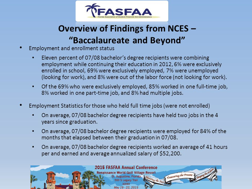 Overview of Findings from NCES – Baccalaureate and Beyond Employment and enrollment status Eleven percent of 07/08 bachelor's degree recipients were combining employment while continuing their education in 2012, 6% were exclusively enrolled in school, 69% were exclusively employed, 7% were unemployed (looking for work), and 8% were out of the labor force (not looking for work).