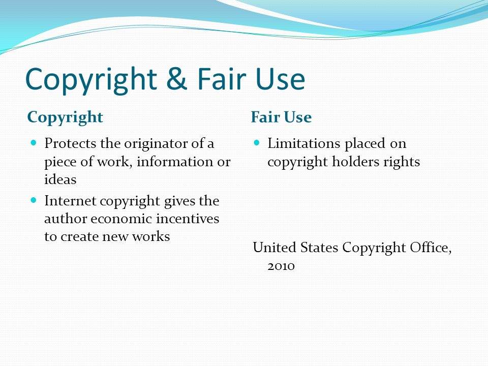 Copyright & Fair Use Copyright Fair Use Protects the originator of a piece of work, information or ideas Internet copyright gives the author economic incentives to create new works Limitations placed on copyright holders rights United States Copyright Office, 2010