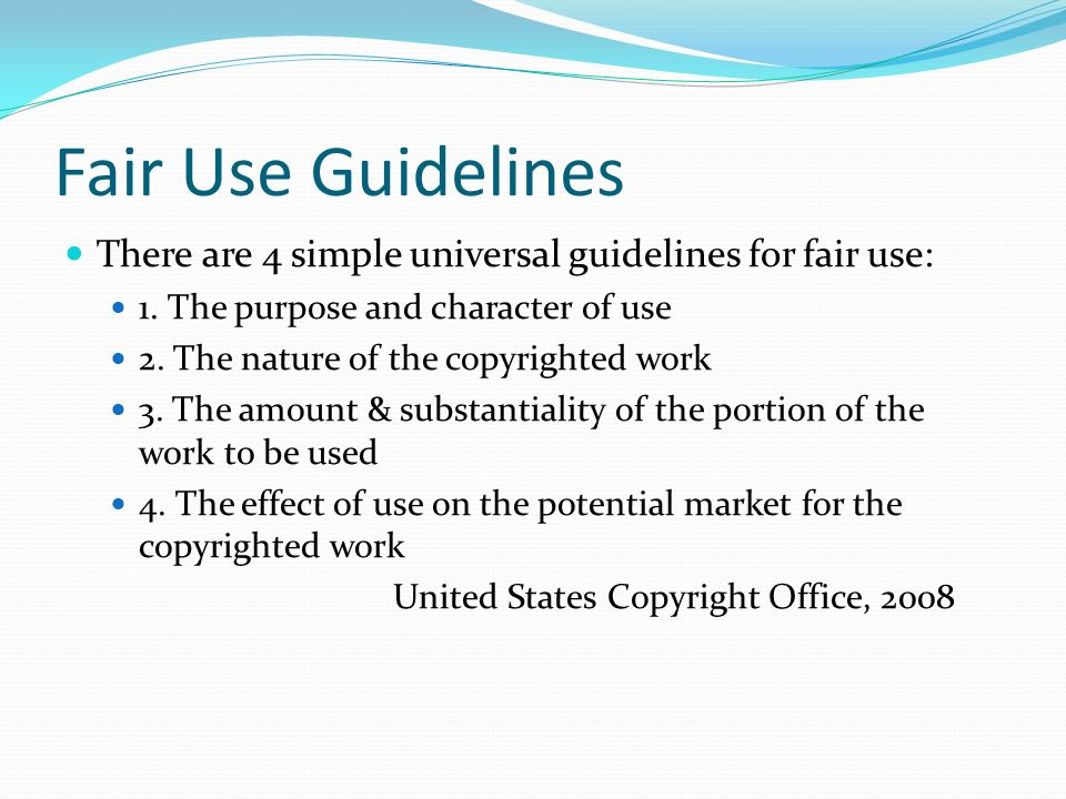 Fair Use Guidelines There are 4 simple universal guidelines for fair use: 1.