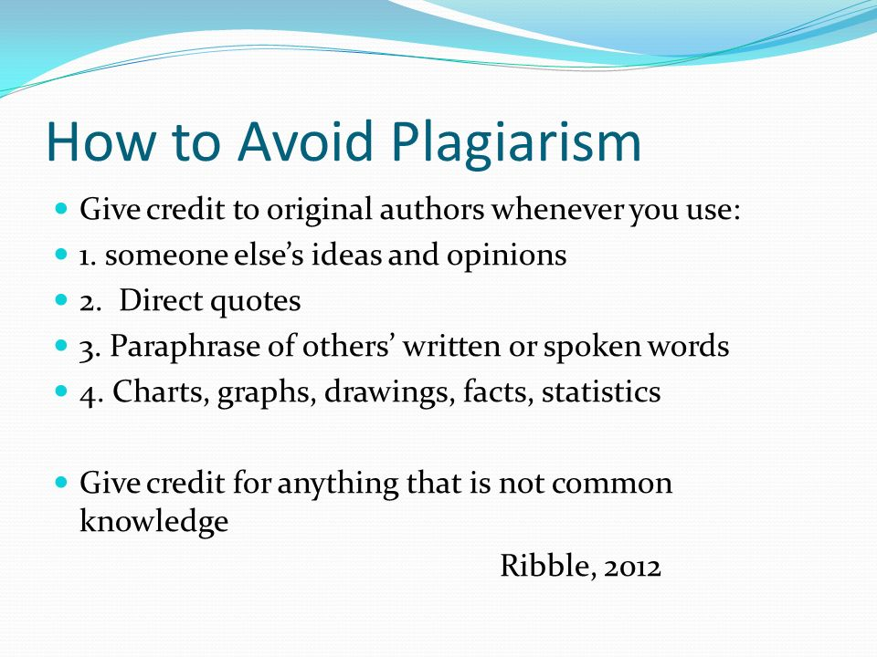 How to Avoid Plagiarism Give credit to original authors whenever you use: 1.