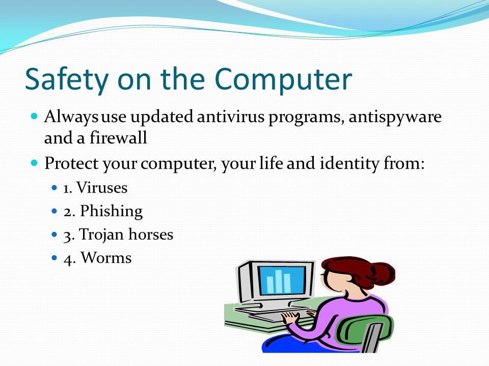 Safety on the Computer Always use updated antivirus programs, antispyware and a firewall Protect your computer, your life and identity from: 1.