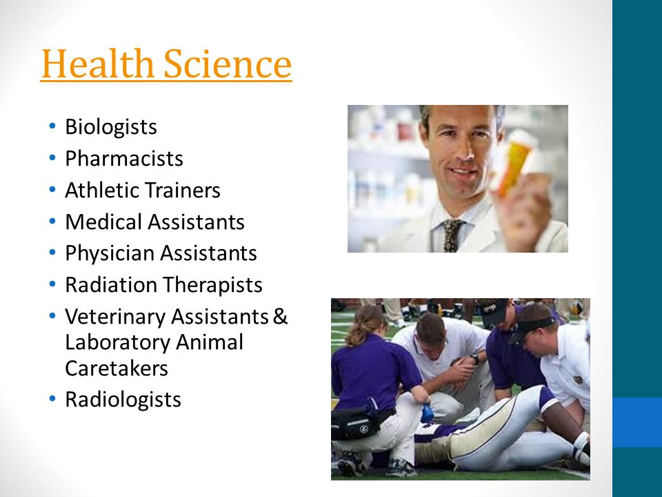 Health Science Biologists Pharmacists Athletic Trainers Medical Assistants Physician Assistants Radiation Therapists Veterinary Assistants & Laboratory Animal Caretakers Radiologists