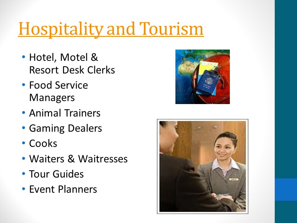 Hospitality and Tourism Hotel, Motel & Resort Desk Clerks Food Service Managers Animal Trainers Gaming Dealers Cooks Waiters & Waitresses Tour Guides Event Planners