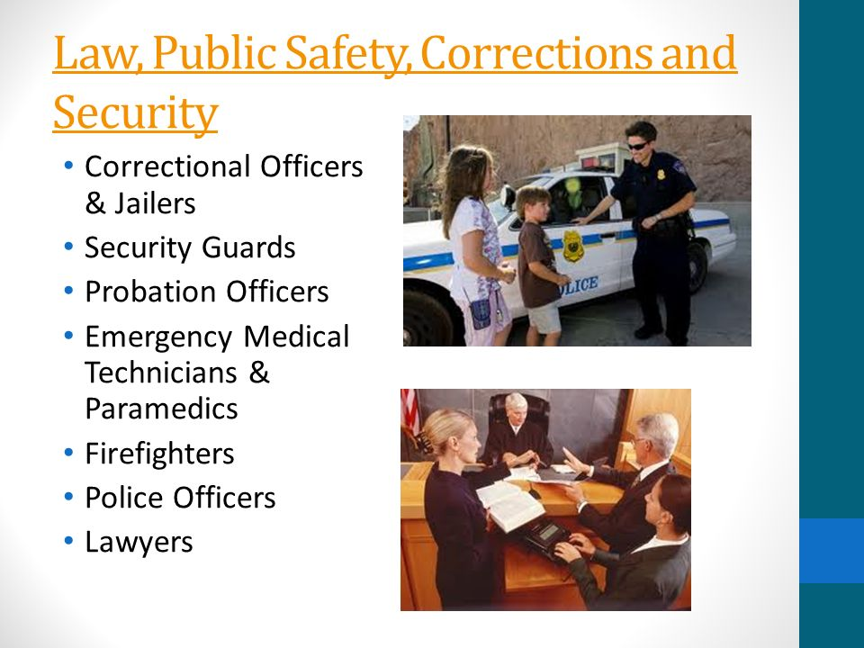 Law, Public Safety, Corrections and Security Correctional Officers & Jailers Security Guards Probation Officers Emergency Medical Technicians & Paramedics Firefighters Police Officers Lawyers