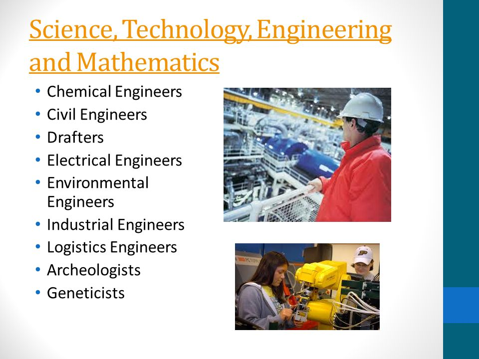 Science, Technology, Engineering and Mathematics Chemical Engineers Civil Engineers Drafters Electrical Engineers Environmental Engineers Industrial Engineers Logistics Engineers Archeologists Geneticists