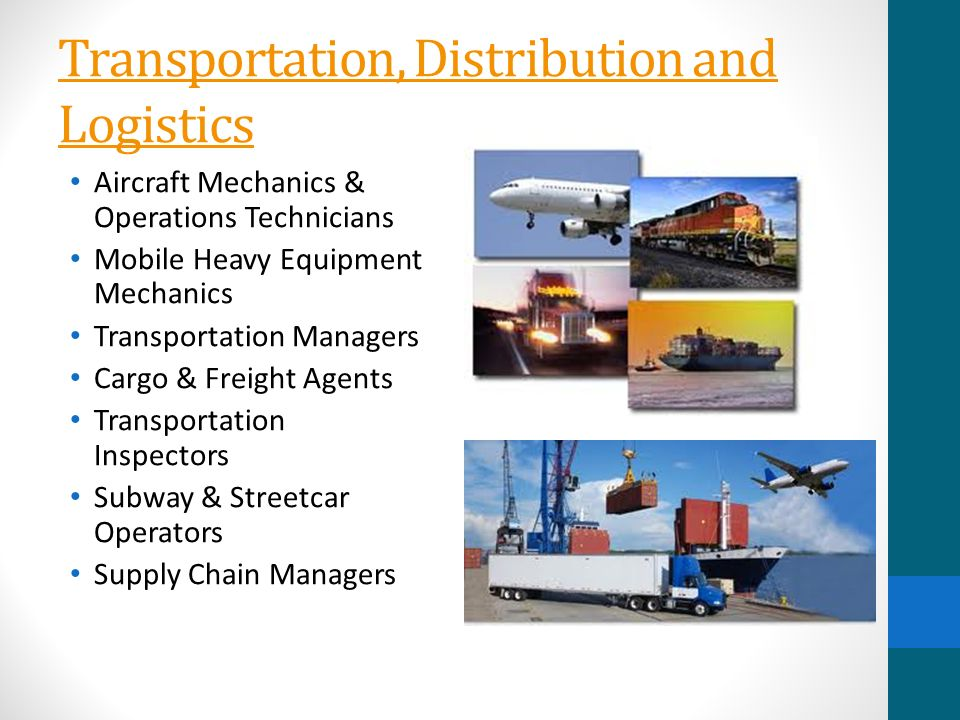Transportation, Distribution and Logistics Aircraft Mechanics & Operations Technicians Mobile Heavy Equipment Mechanics Transportation Managers Cargo & Freight Agents Transportation Inspectors Subway & Streetcar Operators Supply Chain Managers