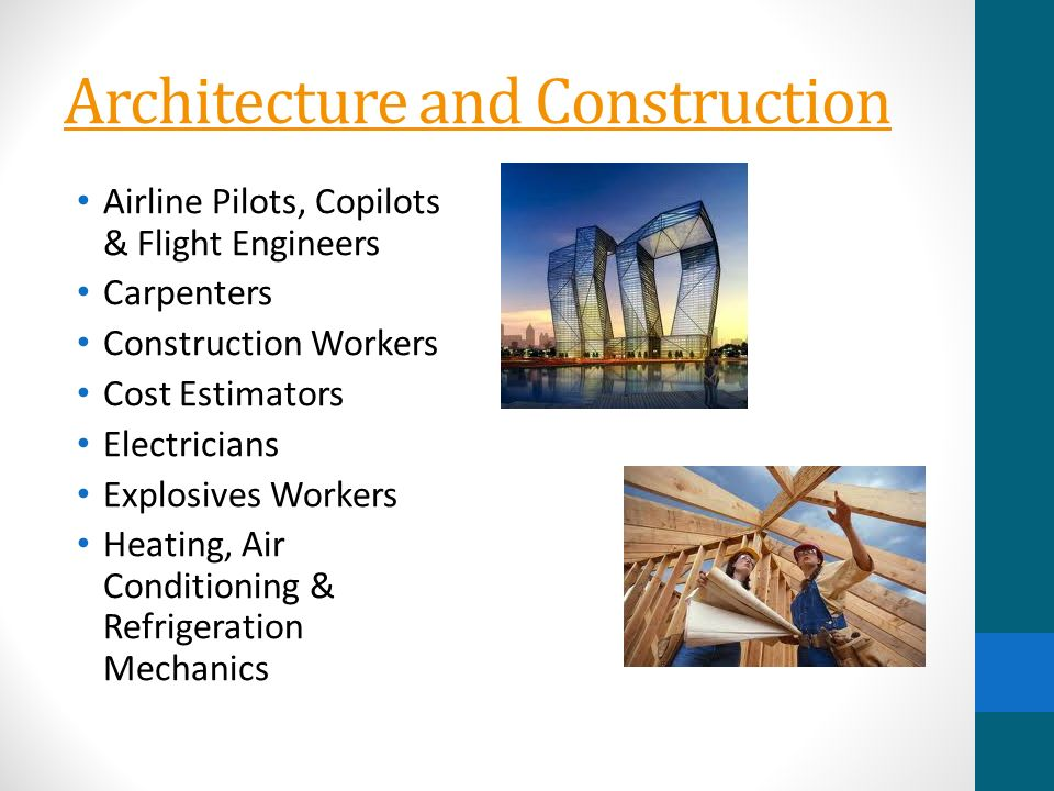 Architecture and Construction Airline Pilots, Copilots & Flight Engineers Carpenters Construction Workers Cost Estimators Electricians Explosives Workers Heating, Air Conditioning & Refrigeration Mechanics