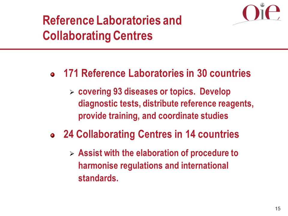 15 Reference Laboratories and Collaborating Centres 171 Reference Laboratories in 30 countries  covering 93 diseases or topics.
