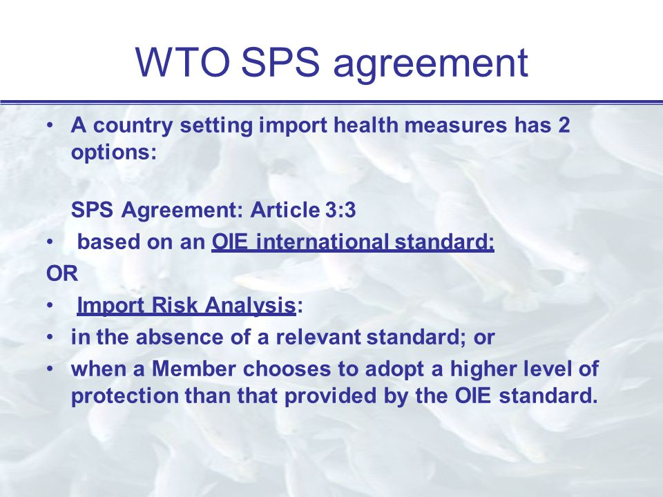 WTO SPS agreement A country setting import health measures has 2 options: SPS Agreement: Article 3:3 based on an OIE international standard; OR Import Risk Analysis: in the absence of a relevant standard; or when a Member chooses to adopt a higher level of protection than that provided by the OIE standard.