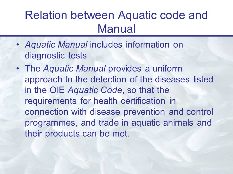 Relation between Aquatic code and Manual Aquatic Manual includes information on diagnostic tests The Aquatic Manual provides a uniform approach to the detection of the diseases listed in the OIE Aquatic Code, so that the requirements for health certification in connection with disease prevention and control programmes, and trade in aquatic animals and their products can be met.