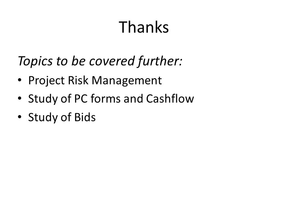 Thanks Topics to be covered further: Project Risk Management Study of PC forms and Cashflow Study of Bids