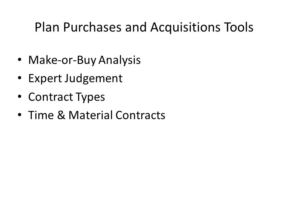 Plan Purchases and Acquisitions Tools Make-or-Buy Analysis Expert Judgement Contract Types Time & Material Contracts