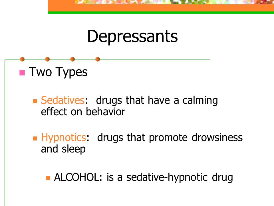 Depressants Two Types Sedatives: drugs that have a calming effect on behavior Hypnotics: drugs that promote drowsiness and sleep ALCOHOL: is a sedative-hypnotic drug