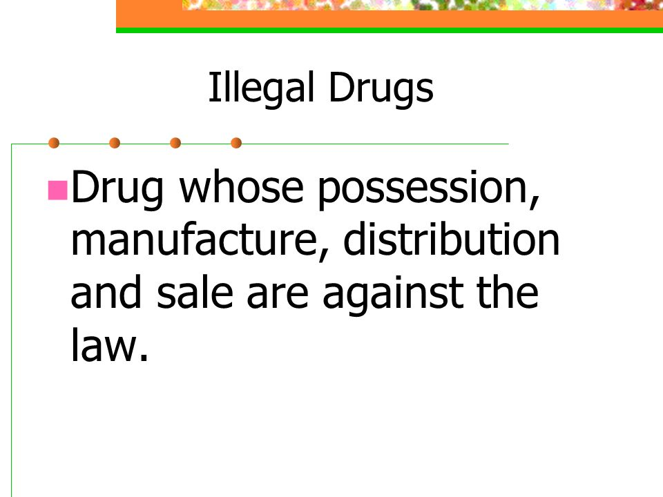 Illegal Drugs Drug whose possession, manufacture, distribution and sale are against the law.