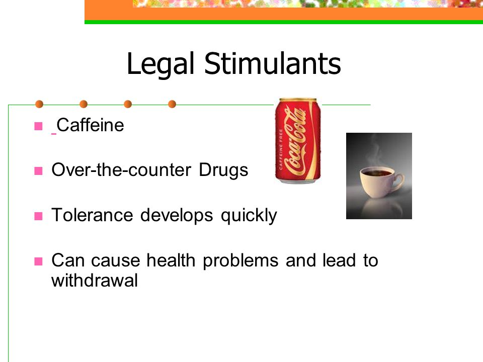 Legal Stimulants Caffeine Over-the-counter Drugs Tolerance develops quickly Can cause health problems and lead to withdrawal