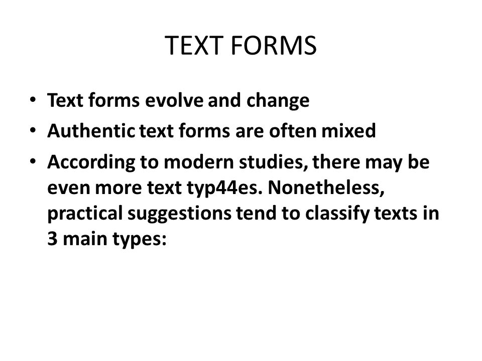 TEXT FORMS Text forms evolve and change Authentic text forms are often mixed According to modern studies, there may be even more text typ44es.
