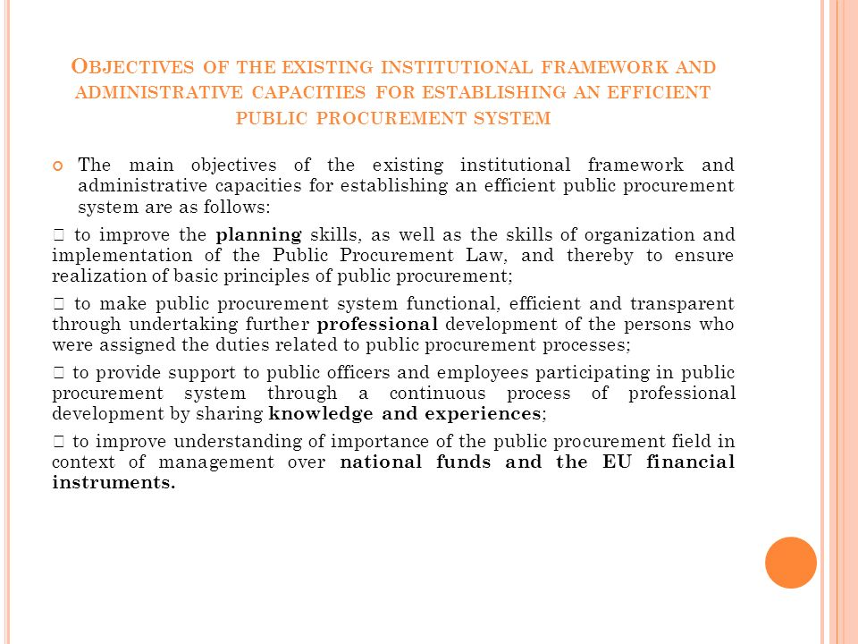 O BJECTIVES OF THE EXISTING INSTITUTIONAL FRAMEWORK AND ADMINISTRATIVE CAPACITIES FOR ESTABLISHING AN EFFICIENT PUBLIC PROCUREMENT SYSTEM The main objectives of the existing institutional framework and administrative capacities for establishing an efficient public procurement system are as follows:  to improve the planning skills, as well as the skills of organization and implementation of the Public Procurement Law, and thereby to ensure realization of basic principles of public procurement;  to make public procurement system functional, efficient and transparent through undertaking further professional development of the persons who were assigned the duties related to public procurement processes;  to provide support to public officers and employees participating in public procurement system through a continuous process of professional development by sharing knowledge and experiences ;  to improve understanding of importance of the public procurement field in context of management over national funds and the EU financial instruments.