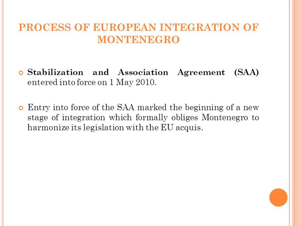 PROCESS OF EUROPEAN INTEGRATION OF MONTENEGRO Stabilization and Association Agreement (SAA) entered into force on 1 May 2010.
