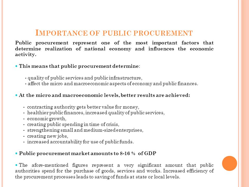 I MPORTANCE OF PUBLIC PROCUREMENT Public procurement represent one of the most important factors that determine realization of national economy and influences the economic activity.