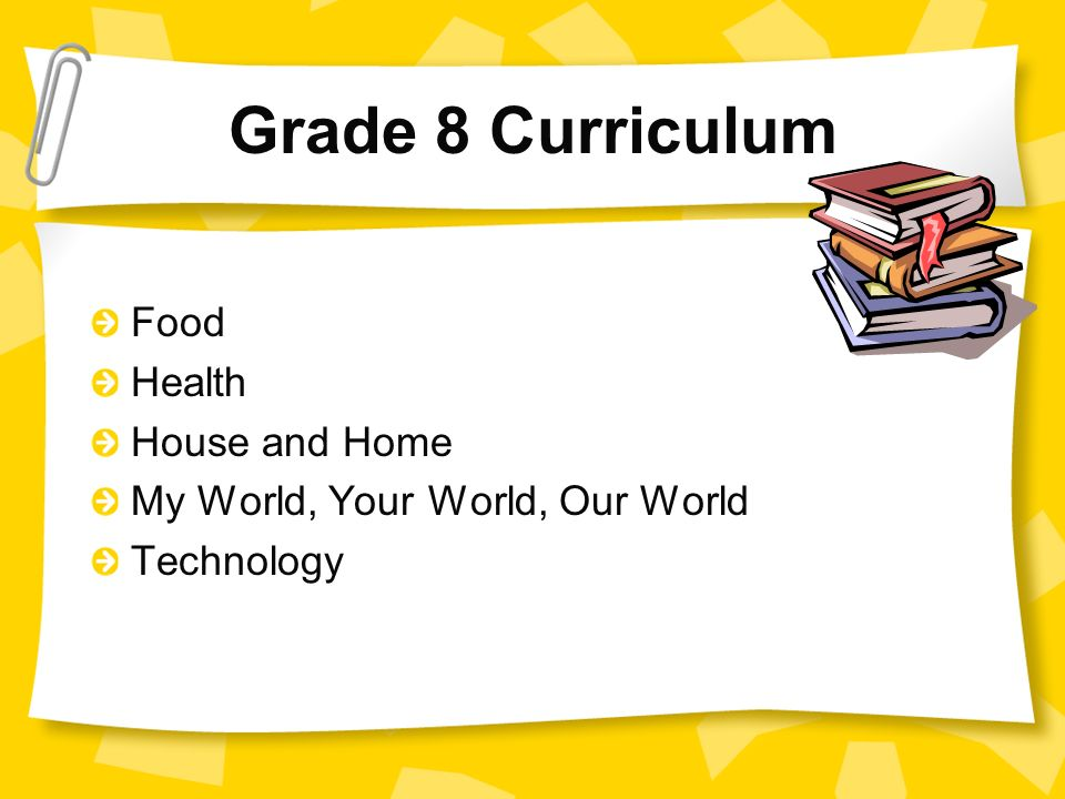 Grade 8 Curriculum Food Health House and Home My World, Your World, Our World Technology