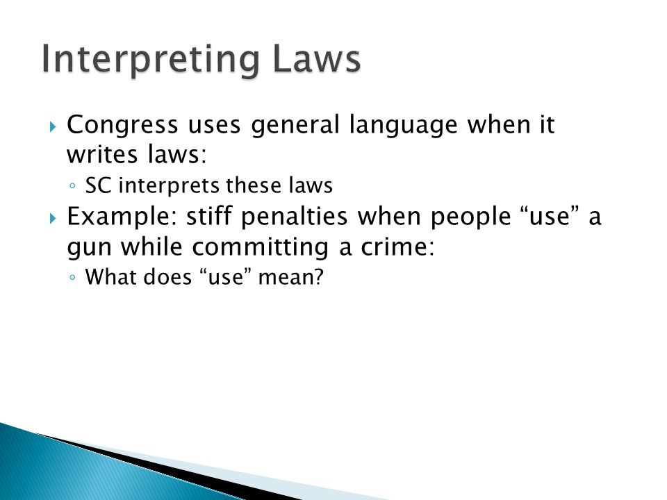 Congress uses general language when it writes laws: ◦ SC interprets these laws  Example: stiff penalties when people use a gun while committing a crime: ◦ What does use mean