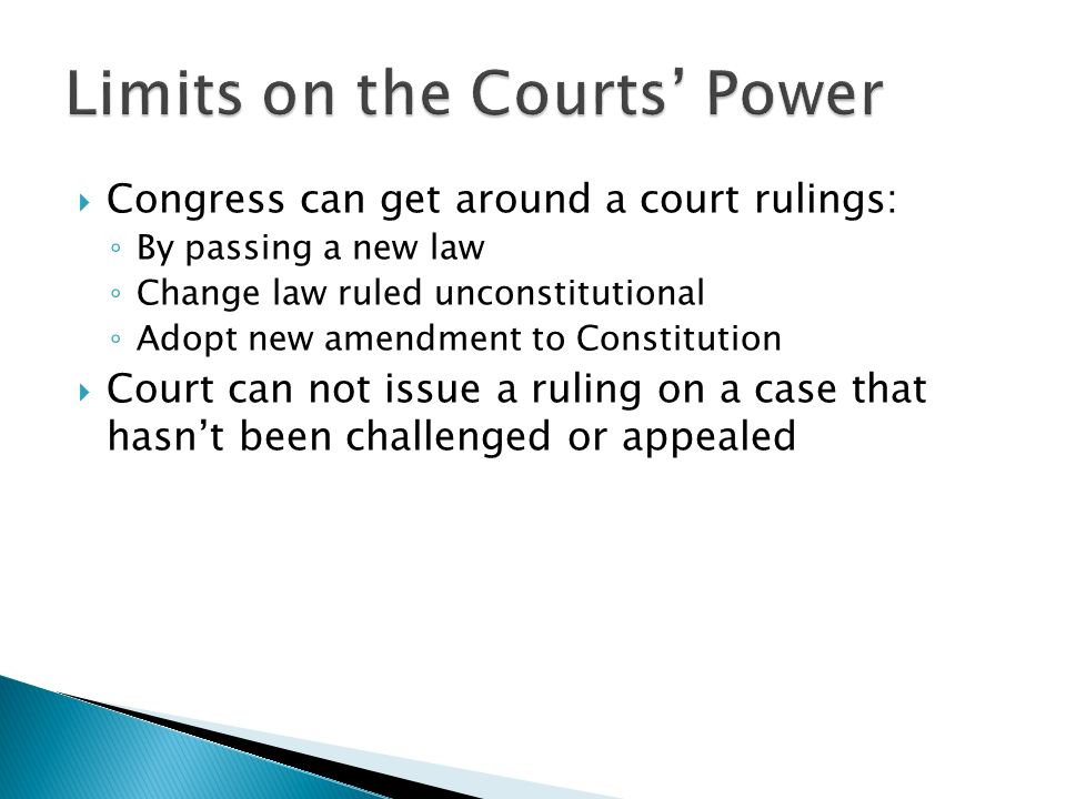  Congress can get around a court rulings: ◦ By passing a new law ◦ Change law ruled unconstitutional ◦ Adopt new amendment to Constitution  Court can not issue a ruling on a case that hasn't been challenged or appealed