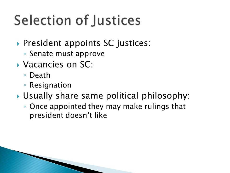  President appoints SC justices: ◦ Senate must approve  Vacancies on SC: ◦ Death ◦ Resignation  Usually share same political philosophy: ◦ Once appointed they may make rulings that president doesn't like