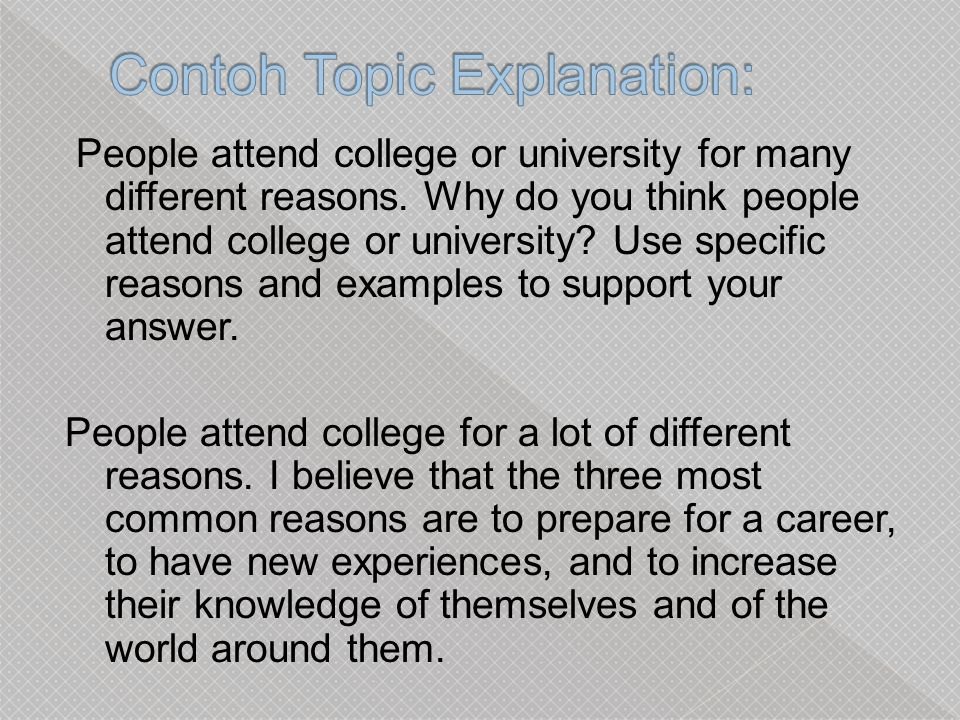 reason people attend college or university Reasons for attending college or university summary: people attend college or university for many different reasons, such as new experiences, career preparation, and increased knowledge.