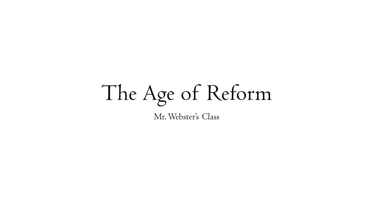 The Age of Reform Mr. Webster's Class
