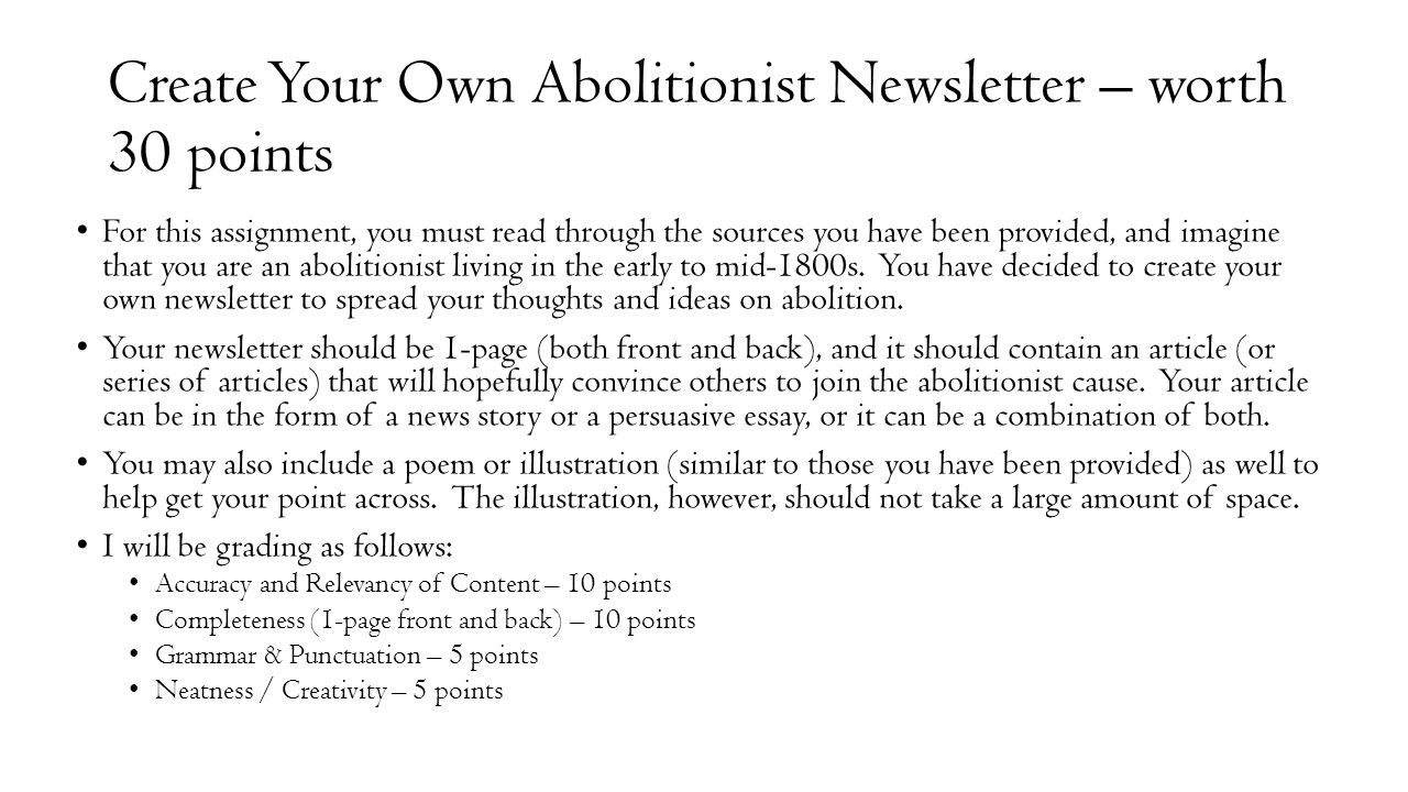 Create Your Own Abolitionist Newsletter – worth 30 points For this assignment, you must read through the sources you have been provided, and imagine that you are an abolitionist living in the early to mid-1800s.