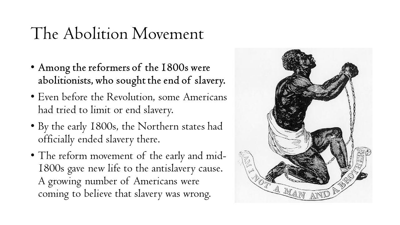The Abolition Movement Among the reformers of the 1800s were abolitionists, who sought the end of slavery.