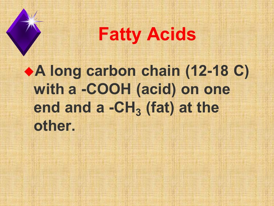 Fatty Acids u A long carbon chain (12-18 C) with a -COOH (acid) on one end and a -CH 3 (fat) at the other.