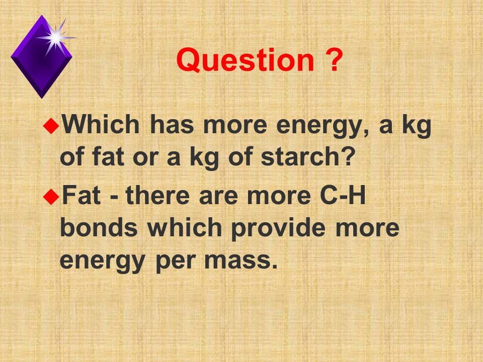 Question . u Which has more energy, a kg of fat or a kg of starch.