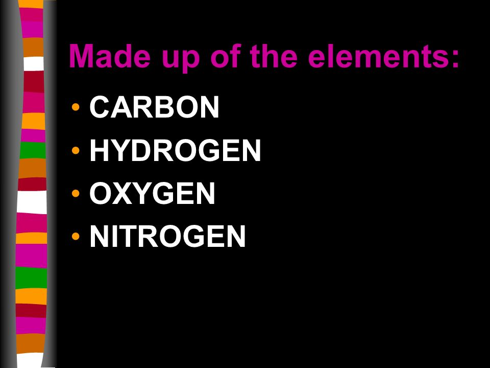 Made up of the elements: CARBON HYDROGEN OXYGEN NITROGEN