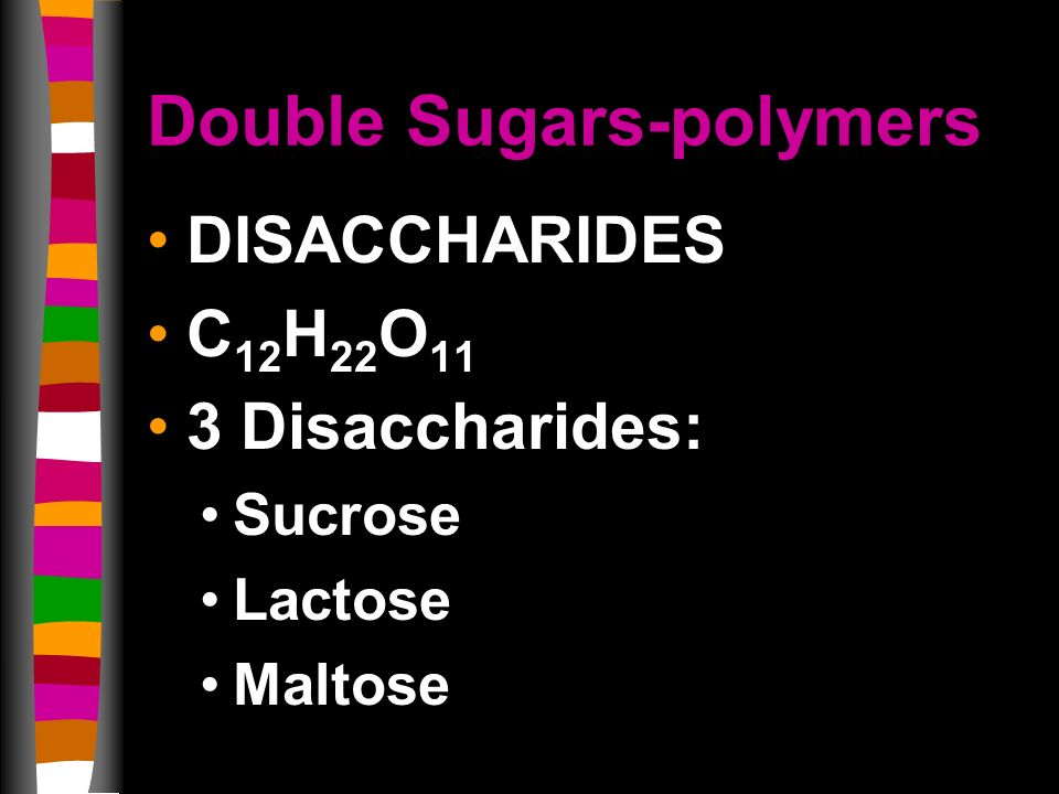 Double Sugars-polymers DISACCHARIDES C 12 H 22 O 11 3 Disaccharides: Sucrose Lactose Maltose