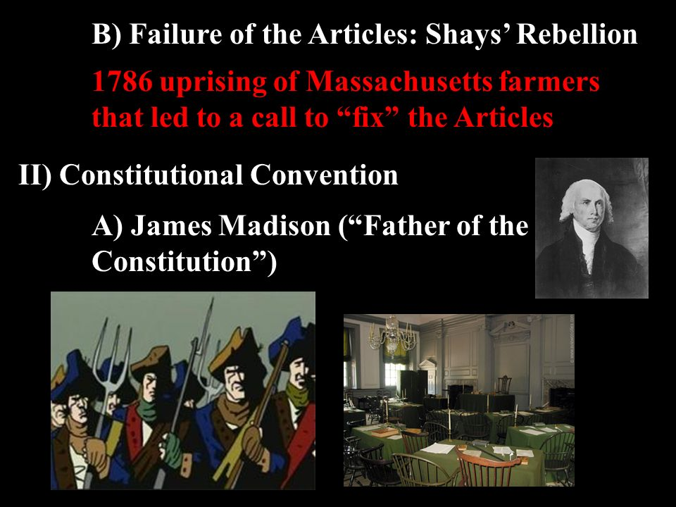 B) Failure of the Articles: Shays' Rebellion II) Constitutional Convention 1786 uprising of Massachusetts farmers that led to a call to fix the Articles A) James Madison ( Father of the Constitution )