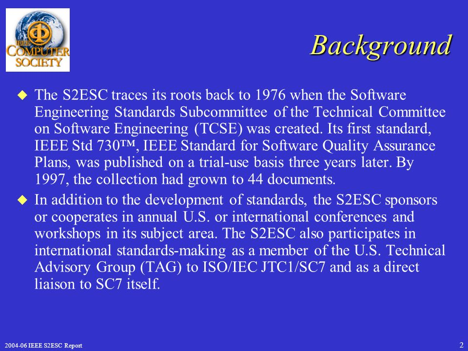 IEEE S2ESC Report 2 Background u The S2ESC traces its roots back to 1976 when the Software Engineering Standards Subcommittee of the Technical Committee on Software Engineering (TCSE) was created.