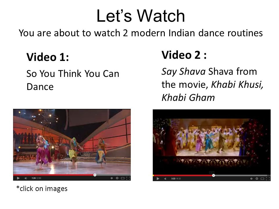 Let's Watch You are about to watch 2 modern Indian dance routines Video 1: So You Think You Can Dance *click on images Video 2 : Say Shava Shava from the movie, Khabi Khusi, Khabi Gham