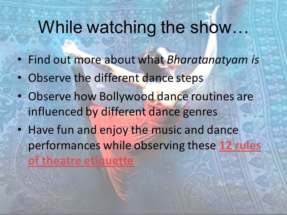 While watching the show… Find out more about what Bharatanatyam is Observe the different dance steps Observe how Bollywood dance routines are influenced by different dance genres Have fun and enjoy the music and dance performances while observing these 12 rules of theatre etiquette12 rules of theatre etiquette