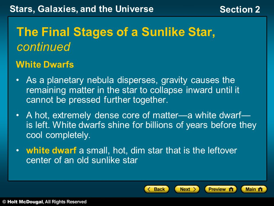 Stars, Galaxies, and the Universe Section 2 The Final Stages of a Sunlike Star, continued White Dwarfs As a planetary nebula disperses, gravity causes the remaining matter in the star to collapse inward until it cannot be pressed further together.