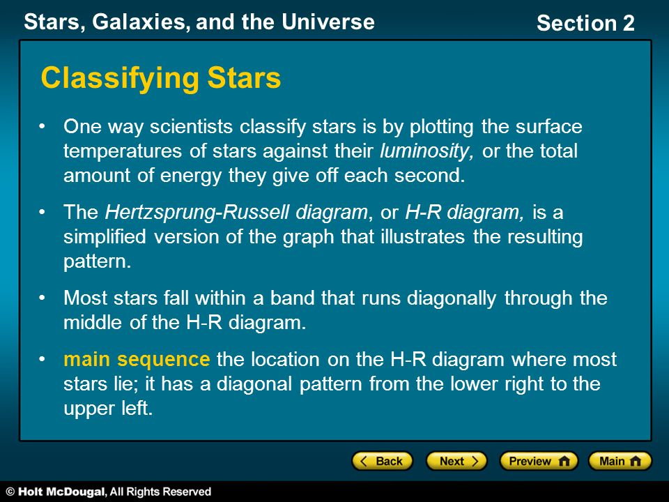 Stars, Galaxies, and the Universe Section 2 Classifying Stars One way scientists classify stars is by plotting the surface temperatures of stars against their luminosity, or the total amount of energy they give off each second.