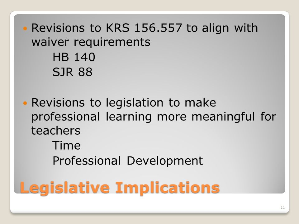 Legislative Implications Revisions to KRS to align with waiver requirements HB 140 SJR 88 Revisions to legislation to make professional learning more meaningful for teachers Time Professional Development 11