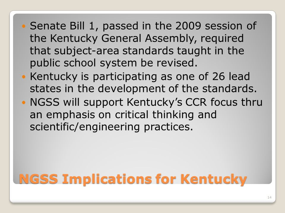 NGSS Implications for Kentucky Senate Bill 1, passed in the 2009 session of the Kentucky General Assembly, required that subject-area standards taught in the public school system be revised.