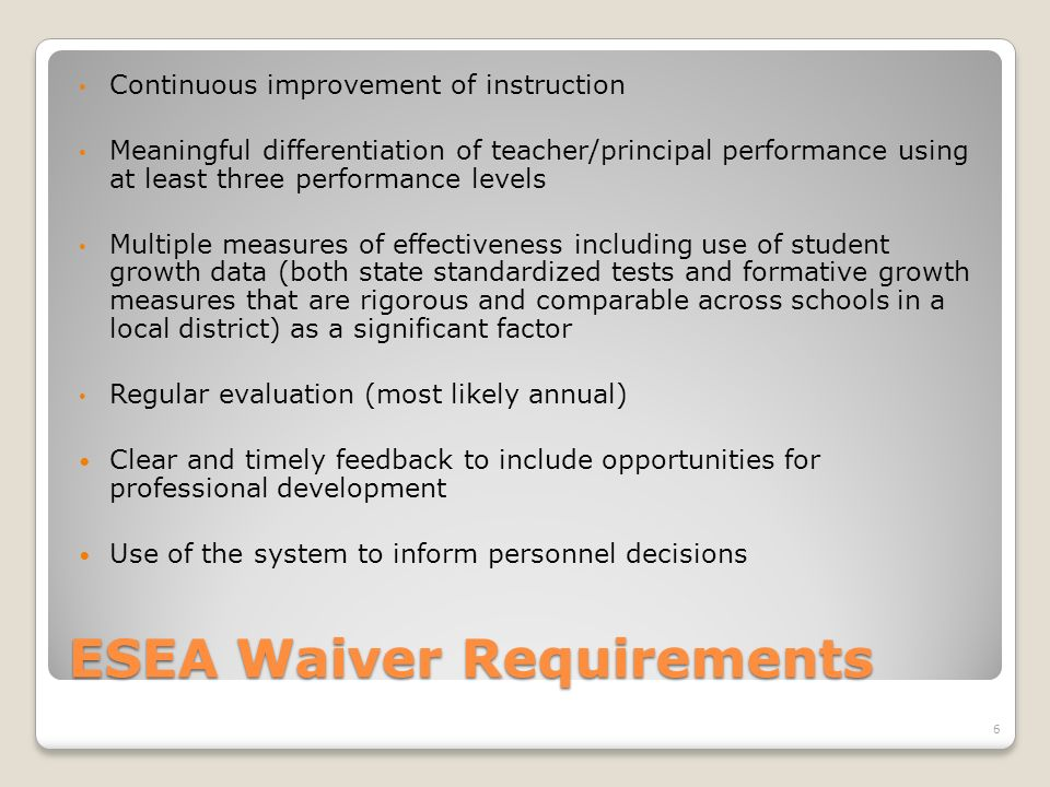 ESEA Waiver Requirements Continuous improvement of instruction Meaningful differentiation of teacher/principal performance using at least three performance levels Multiple measures of effectiveness including use of student growth data (both state standardized tests and formative growth measures that are rigorous and comparable across schools in a local district) as a significant factor Regular evaluation (most likely annual) Clear and timely feedback to include opportunities for professional development Use of the system to inform personnel decisions 6