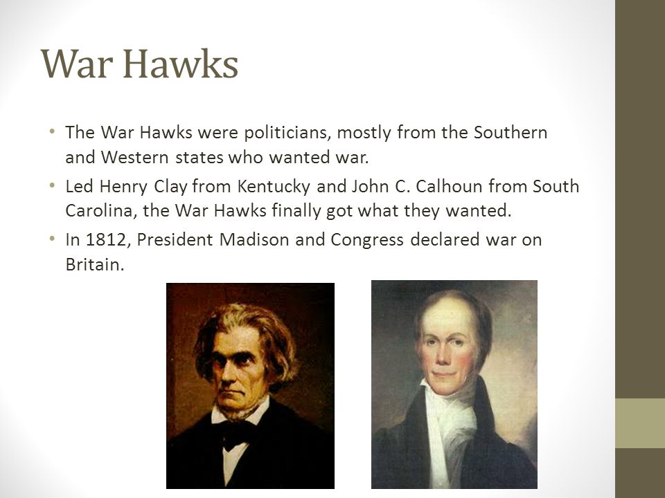 War Hawks The War Hawks were politicians, mostly from the Southern and Western states who wanted war.
