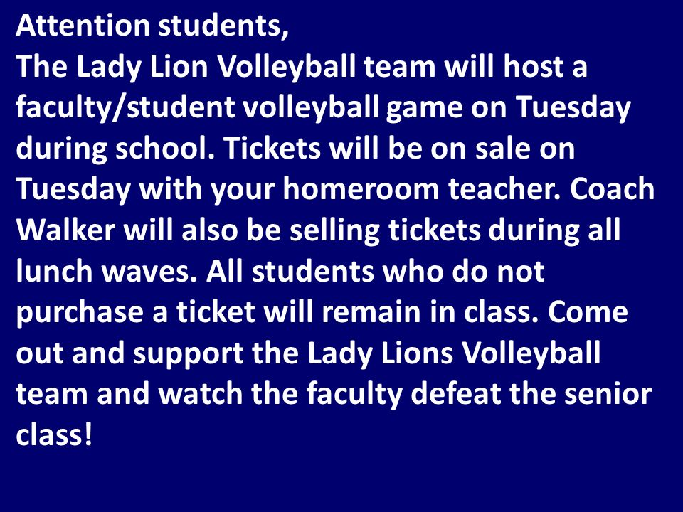 Attention students, The Lady Lion Volleyball team will host a faculty/student volleyball game on Tuesday during school.