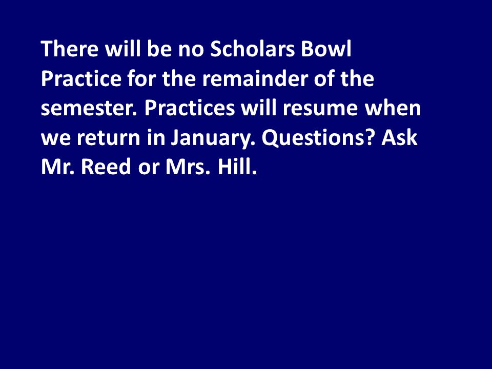 There will be no Scholars Bowl Practice for the remainder of the semester.
