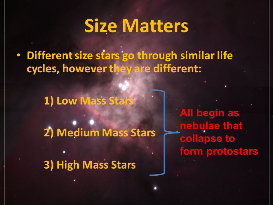 Size Matters Different size stars go through similar life cycles, however they are different: 1) Low Mass Stars 2) Medium Mass Stars 3) High Mass Stars All begin as nebulae that collapse to form protostars